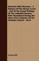 Defensio Fidei Nicaenae - A Defence Of The Nicene Creed - Out Of The Extant Writings Of The Catholick Doctors, Who Flourishsed During The Three First Centuries Of The Christian Church - Vol II