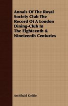 Annals of the Royal Society Club the Record of a London Dining-Club in the Eighteenth & Nineteenth Centuries