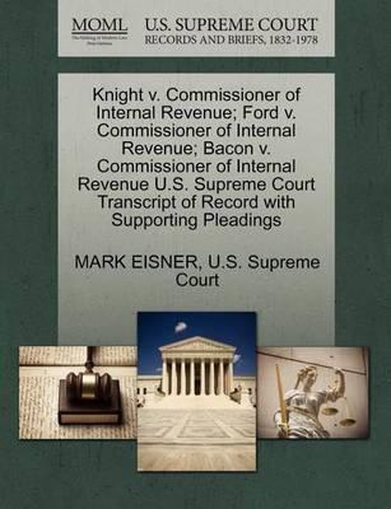 Boek cover Knight V. Commissioner of Internal Revenue; Ford V. Commissioner of Internal Revenue; Bacon V. Commissioner of Internal Revenue U.S. Supreme Court Transcript of Record with Supporting Pleadings van Mark Eisner