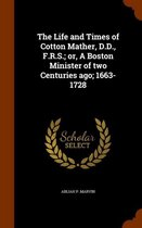 The Life and Times of Cotton Mather, D.D., F.R.S.; Or, a Boston Minister of Two Centuries Ago; 1663-1728