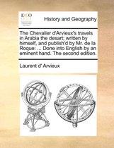 The Chevalier d'Arvieux's Travels in Arabia the Desart; Written by Himself, and Publish'd by Mr. de la Roque