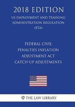 Federal Civil Penalties Inflation Adjustment ACT Catch-Up Adjustments (Us Employment and Training Administration Regulation) (Eta) (2018 Edition)