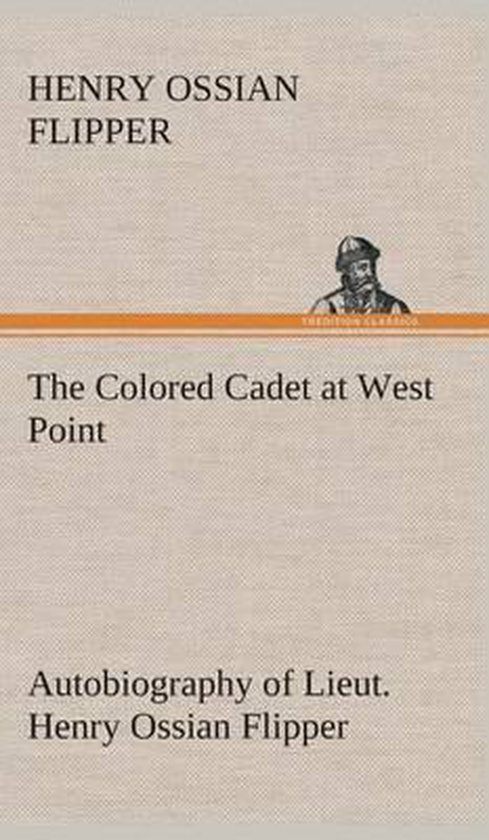 The Colored Cadet at West Point Autobiography of Lieut. Henry Ossian Flipper, first graduate of color from the U. S. Military Academy