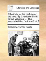 Ethelinde, or the Recluse of the Lake. by Charlotte Smith. in Five Volumes. ... the Second Edition. Volume 2 of 5