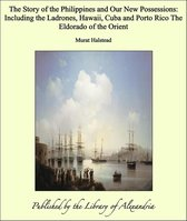 The Story of the Philippines and Our New Possessions: Including the Ladrones, Hawaii, Cuba and Porto Rico The Eldorado of the Orient