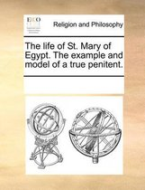 The Life of St. Mary of Egypt. the Example and Model of a True Penitent.