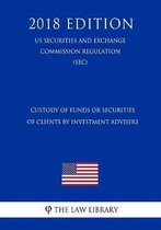 Custody of Funds or Securities of Clients by Investment Advisers (Us Securities and Exchange Commission Regulation) (Sec) (2018 Edition)