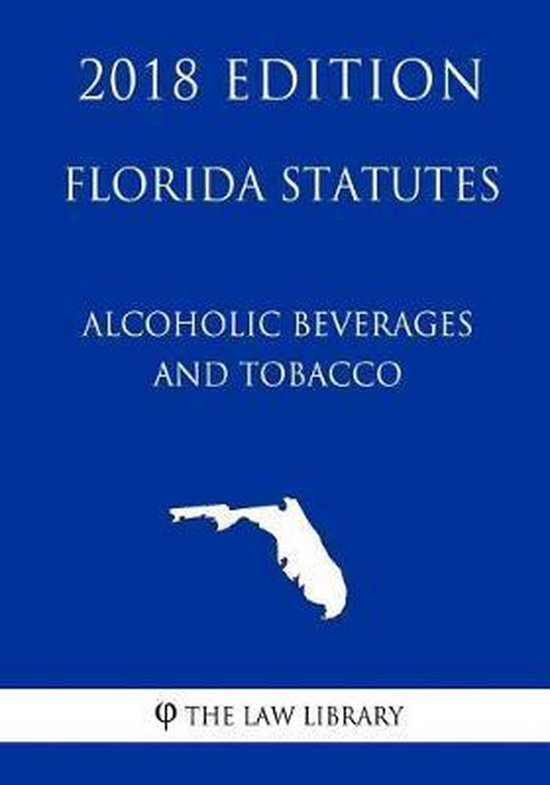 Florida Statutes - Alcoholic Beverages and Tobacco (2018 Edition)
