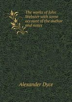 The Works of John Webster with Some Account of the Author and Notes