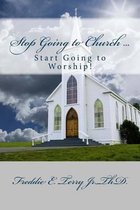 Stop Going to Church ... Start Going to Worship