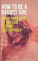 How to Be a Badass Girl: Wash Your Face So You Can Become Unstoppable