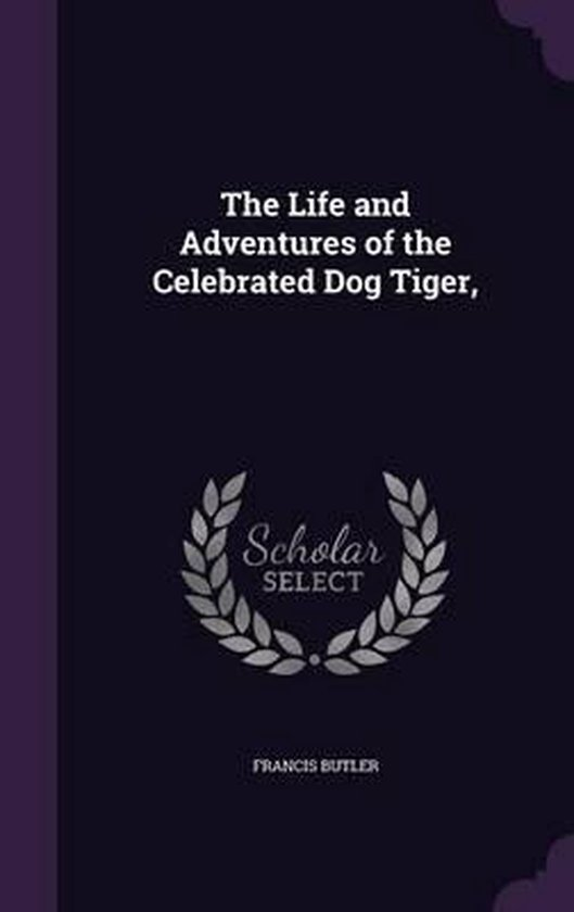 The Life and Adventures of the Celebrated Dog Tiger,