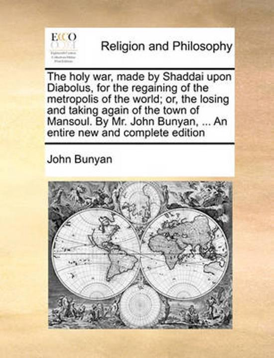 The Holy War, Made by Shaddai Upon Diabolus, for the Regaining of the Metropolis of the World; Or, the Losing and Taking Again of the Town of Mansoul. by Mr. John Bunyan, ... an Entire New and Complete Edition