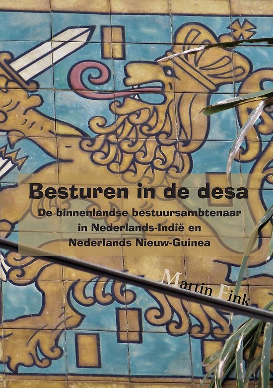 Besturen in de desa - de binnenlandse bestuursambtenaar in nederlands-indië en Nederlands nieuw-guinea - Martin Fink  