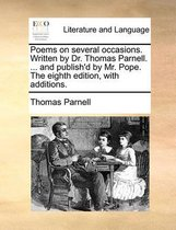 Poems on Several Occasions. Written by Dr. Thomas Parnell. ... and Publish'd by Mr. Pope. the Eighth Edition, with Additions