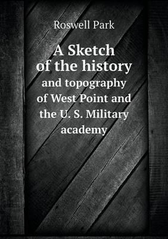 A Sketch of the History and Topography of West Point and the U. S. Military Academy