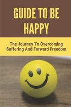 Guide To Be Happy: The Journey To Overcoming Suffering And Forward Freedom: Methods For Happiness