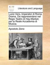 Lucio Vero, Imperator Di Roma. Drama. Da Rappresentarsi Nel Regio Teatro Di Hay-Market; Per La Reale Accademia Di Musica.