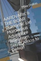 Aardvark & the Boar Romantic (Or) Murderous Adventure Tales from South Africa to Detroit