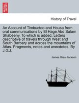 An Account of Timbuctoo and Housa from Oral Communications by El Hage Abd Salam Shabeeny. to Which Is Added, Letters Descriptive of Travels Through West and South Barbary and Across the Mountains of Atlas. Fragments, Notes and Anecdotes. by J.G.J.