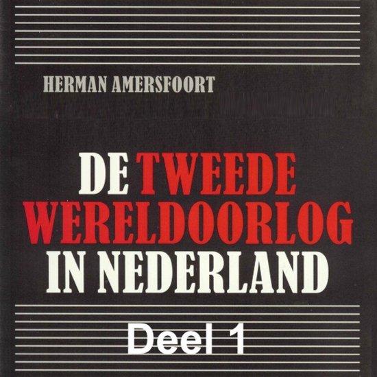 De Tweede Wereldoorlog in Nederland 1 - De Tweede Wereldoorlog in Nederland - deel 1: De Duitse inval in de meidagen van 1940 - Herman Amersfoort |
