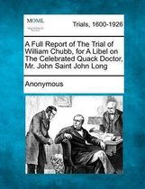 Omslag A Full Report of the Trial of William Chubb, for a Libel on the Celebrated Quack Doctor, Mr. John Saint John Long
