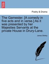 The Gamester. [A Comedy in Five Acts and in Verse.] as It Was Presented by Her Majesties Servants at the Private House in Drury-Lane.