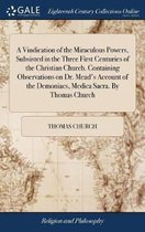 A Vindication of the Miraculous Powers, Subsisted in the Three First Centuries of the Christian Church. Containing Observations on Dr. Mead's Account of the Demoniacs, Medica Sacra. by Thomas Church