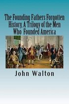 The Founding Fathers Forgotten History, a Trilogy of the Men Who Founded America