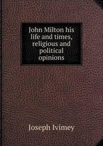 John Milton His Life and Times, Religious and Political Opinions