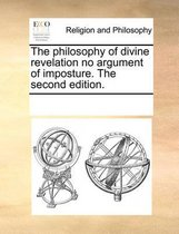 The Philosophy of Divine Revelation No Argument of Imposture. the Second Edition.