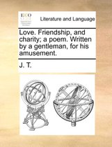 Love. Friendship, and Charity; A Poem. Written by a Gentleman, for His Amusement.