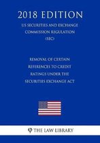 Removal of Certain References to Credit Ratings Under the Securities Exchange ACT (Us Securities and Exchange Commission Regulation) (Sec) (2018 Edition)