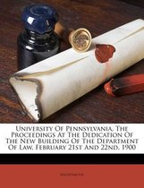 University of Pennsylvania, the Proceedings at the Dedication of the New Building of the Department of Law, February 21st and 22nd, 1900