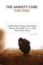 Omslag The Anxiety Cure For Kids: Little-Known Things That Might Worsen Your Kids Anxiety And How To Fix Them