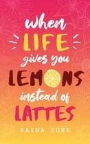 When Life Gives You Lemons Instead Of Lattes