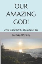 Our Amazing God!: Living in Light of the Character of God