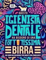 Questo igienista dentale ha bisogno di una fottutissima birra: Un libro da colorare per adulti con parolacce