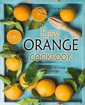 Easy Orange Cookbook: 50 Delicious Orange Recipes; Simple Ways to Cook with Oranges (2nd Edition)
