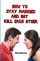 How to Stay Married and Not Kill Each Other: Tips and Tricks to a Successful Relationship