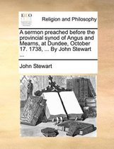 A Sermon Preached Before the Provincial Synod of Angus and Mearns, at Dundee, October 17. 1738, ... by John Stewart ...