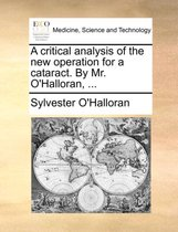 A Critical Analysis of the New Operation for a Cataract. by Mr. O'Halloran,