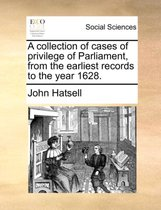 A Collection of Cases of Privilege of Parliament, from the Earliest Records to the Year 1628.