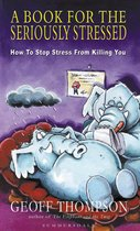 A Book For The Seriously Stressed: How to Stop Stress from Killing You