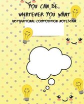 You Can Be Whatever You Want Inspirational Composition Notebook