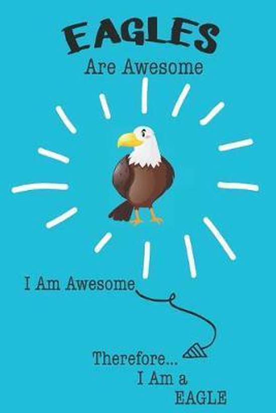 Eagles Are Awesome I Am Awesome Therefore I Am a Eagle: Cute Eagle Lovers Journa