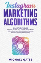 Instagram Marketing Algorithms 10,000/Month Guide On How To Grow Your Business, Make Money Online, Become An Social Media Influencer, Personal Branding & Advertising