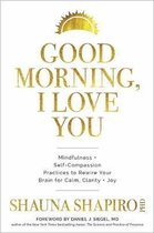 Good Morning, I Love You : Mindfulness and Self-Compassion Practices to Rewire Your Brain for Calm, Clarity, and Joy