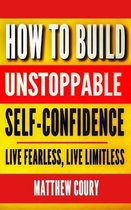 How to Build Unstoppable Self-Confidence