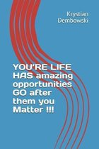YOU'RE LIFE HAS amazing opportunities GO after them you Matter
